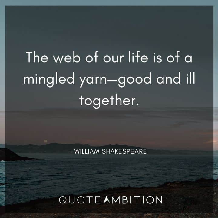 William Shakespeare Quote - The web of our life is of a mingled yarn - good and ill together.