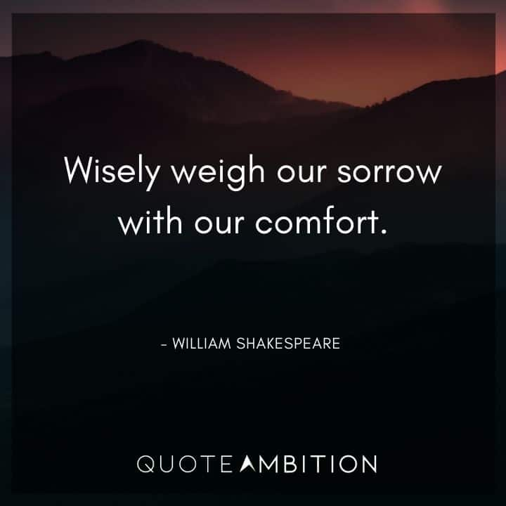 William Shakespeare Quote - Wisely weigh our sorrow with our comfort.