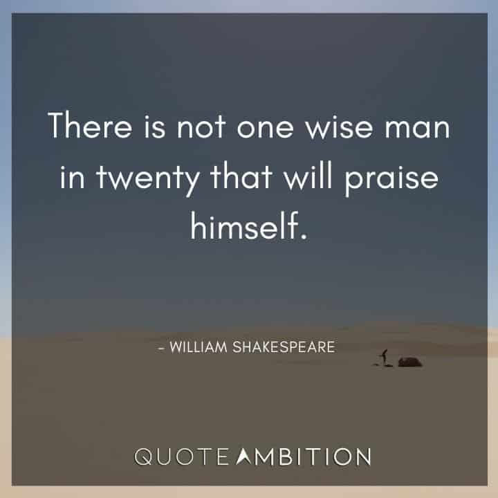 William Shakespeare Quote - There is not one wise man in twenty that will praise himself.