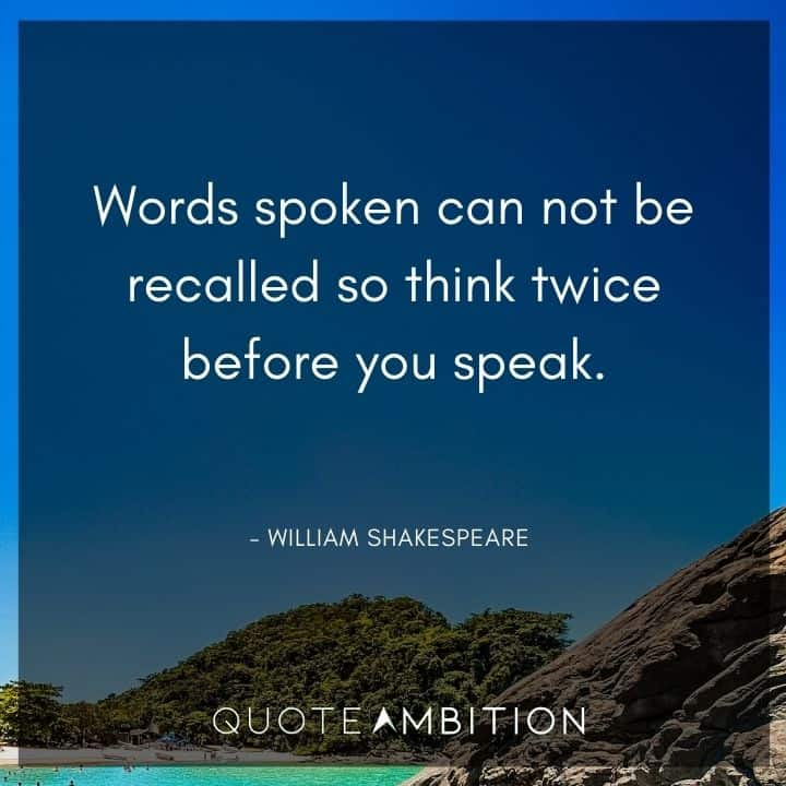 William Shakespeare Quote - Words spoken can not be recalled so think twice before you speak.