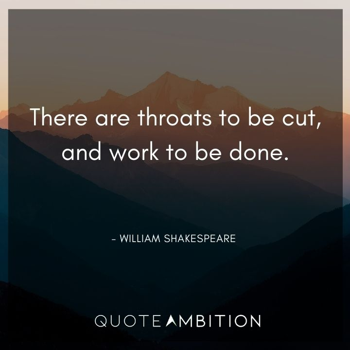 William Shakespeare Quote - There are throats to be cut, and work to be done.