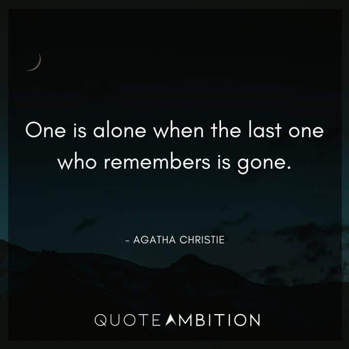 Agatha Christie Quotes - One is alone when the last one who remembers is gone.