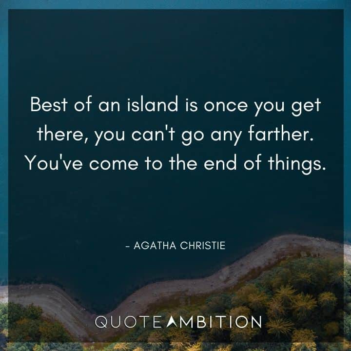 Agatha Christie Quotes - Best of an island is once you get there, you can't go any farther.