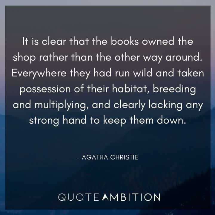 Agatha Christie Quotes - It is clear that the books owned the shop rather than the other way around.