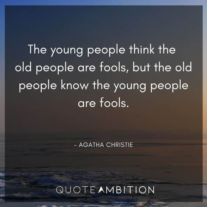 Agatha Christie Quotes - The young people think the old people are fools, but the old people know the young people are fools.
