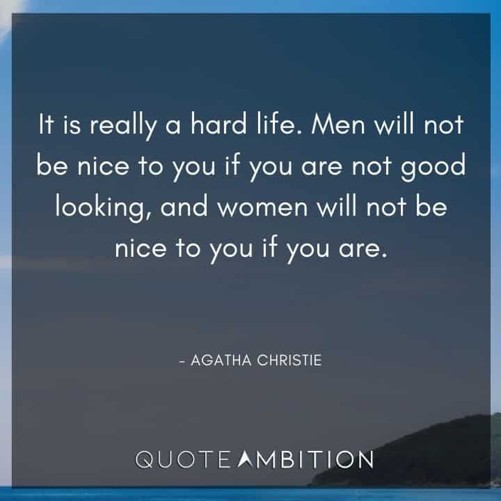 Agatha Christie Quotes - It is really a hard life. Men will not be nice to you if you are not good looking, and women will not be nice to you if you are.