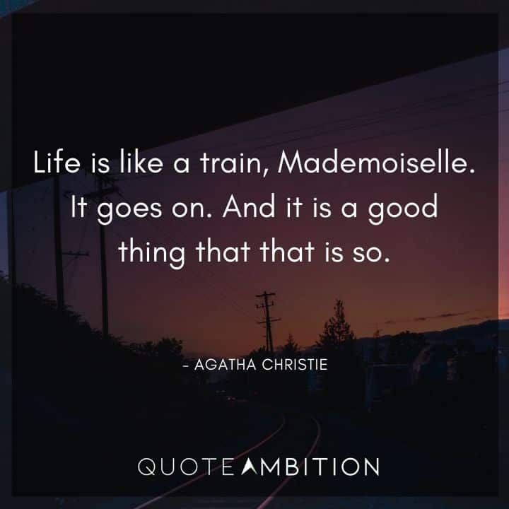 Agatha Christie Quotes - Life is like a train, Mademoiselle. It goes on.