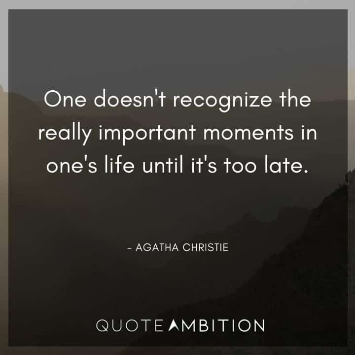 Agatha Christie Quotes - One doesn't recognize the really important moments in one's life until it's too late.