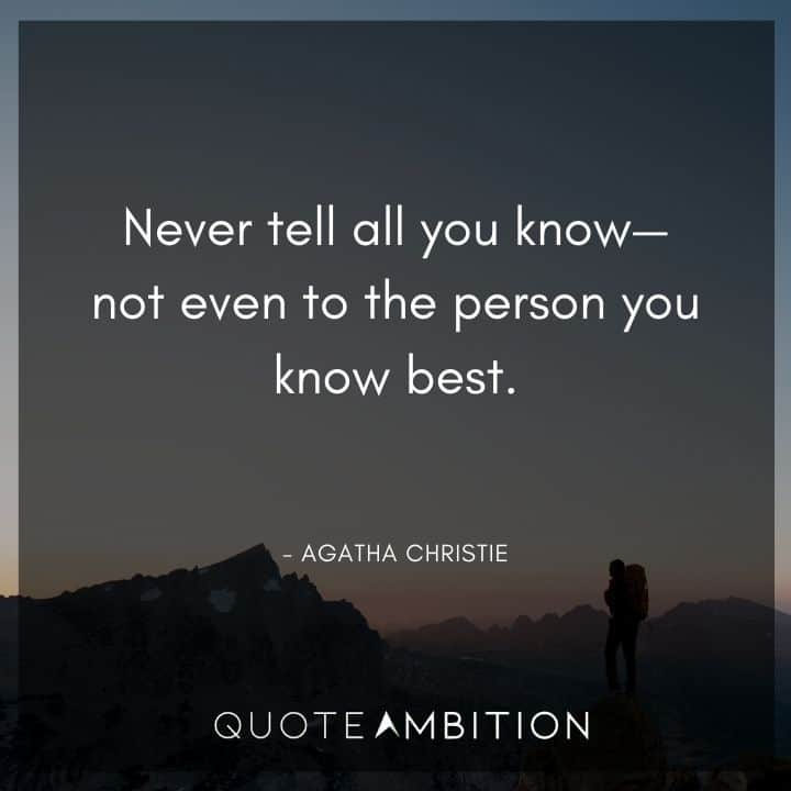 Agatha Christie Quotes - Never tell all you know - not even to the person you know best.