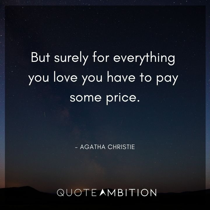 Agatha Christie Quotes - But surely for everything you love you have to pay some price.
