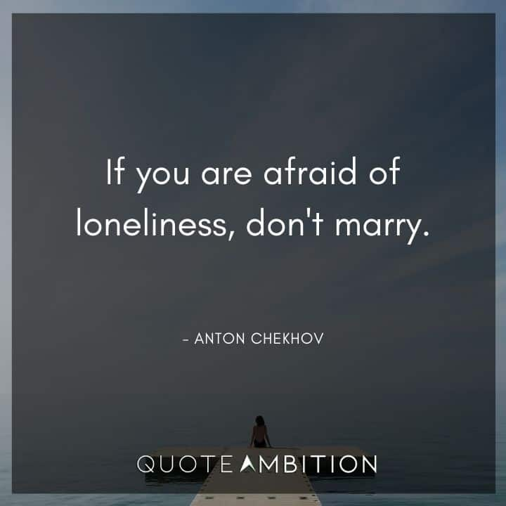 Anton Chekhov Quotes - If you are afraid of loneliness, don't marry.