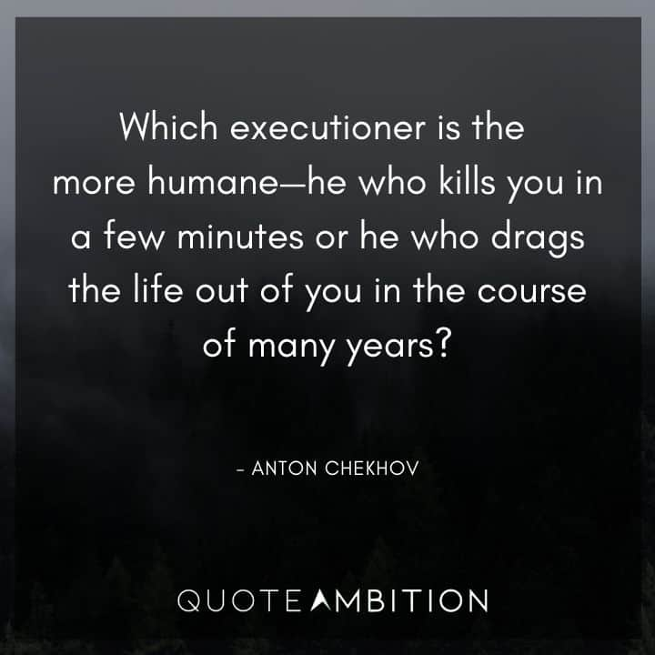 Anton Chekhov Quotes -  Which executioner is the more humane - he who kills you in a few minutes or he who drags the life out of you in the course of many years?