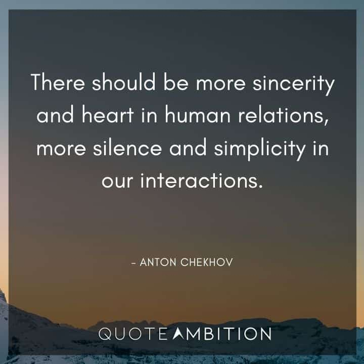 Anton Chekhov Quotes - There should be more sincerity and heart in human relations, more silence and simplicity in our interactions.