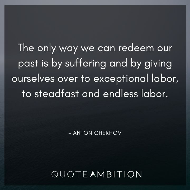 Anton Chekhov Quotes - The only way we can redeem our past is by suffering and by giving ourselves over to exceptional labor, to steadfast and endless labor.