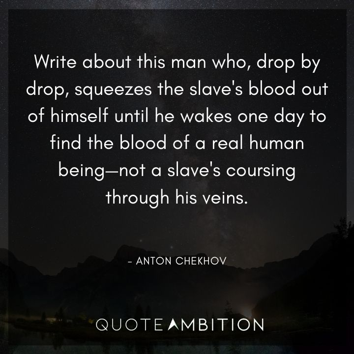 Anton Chekhov Quotes - Drop by drop, squeezes the slave's blood out of himself until he wakes one day to find the blood of a real human being.