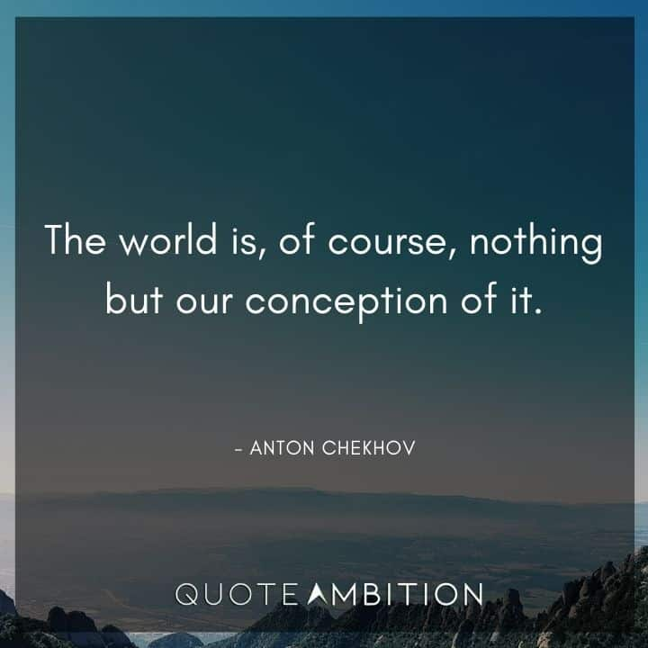 Anton Chekhov Quotes - The world is, of course, nothing but our conception of it.