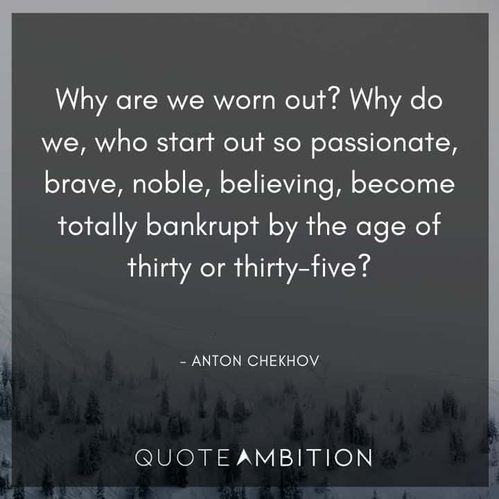 Anton Chekhov Quotes - Why are we worn out? Why do we, who start out so passionate, brave, noble, believing, become totally bankrupt by the age of thirty or thirty-five?