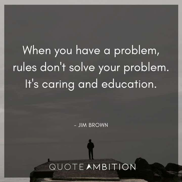 Caring Quotes - When you have a problem, rules don't solve your problem. It's caring and education.