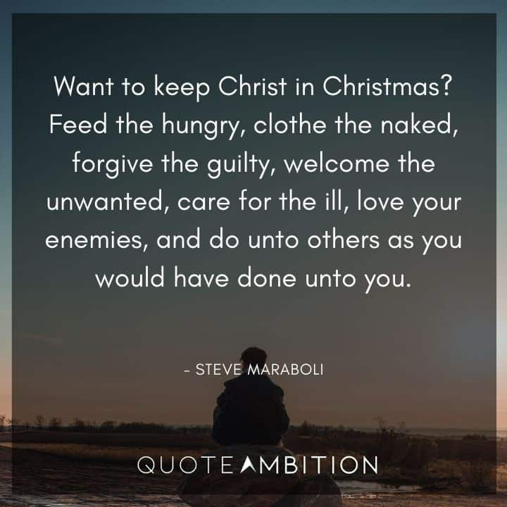 Caring Quotes - Want to keep Christ in Christmas? Feed the hungry, clothe the naked, forgive the guilty, welcome the unwanted, care for the ill, love your enemies.