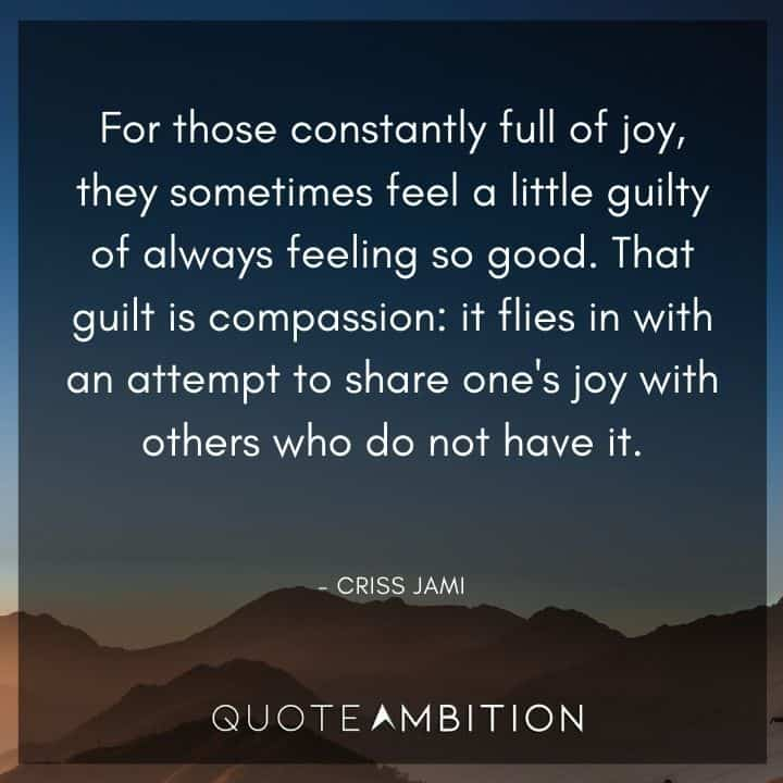 Caring Quotes - For those constantly full of joy, they sometimes feel a little guilty of always feeling so good. That guilt is compassion.