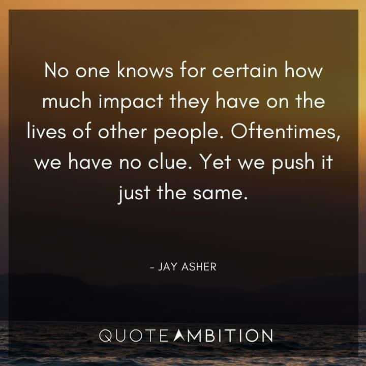 Caring Quotes - No one knows for certain how much impact they have on the lives of other people.
