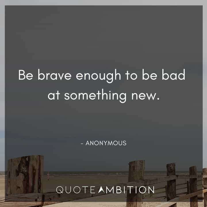 Comfort Zone Quotes - Be brave enough to be bad at something new.
