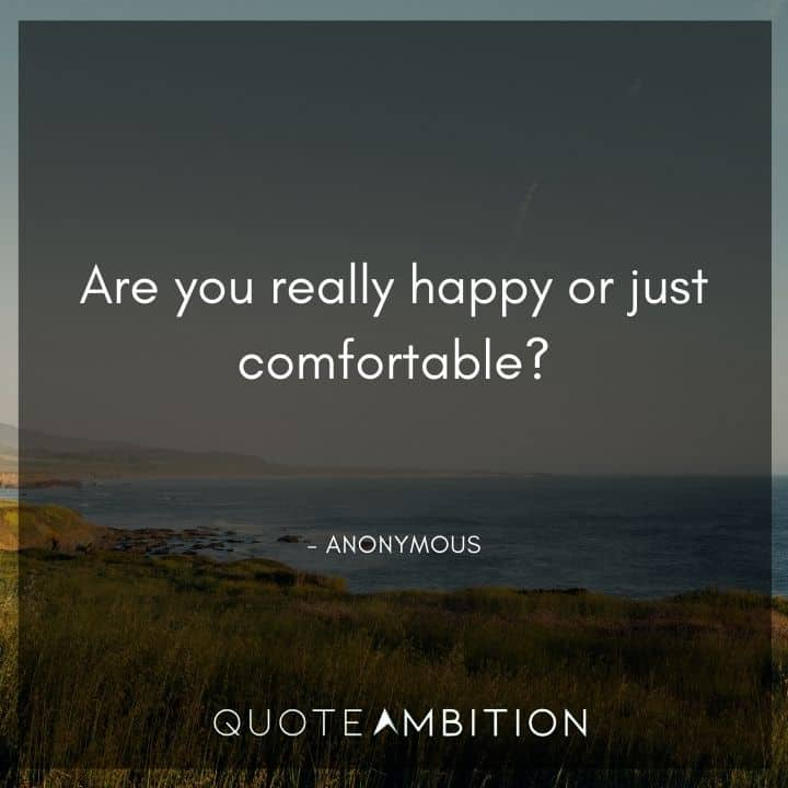 Comfort Zone Quotes - Are you really happy or just comfortable?