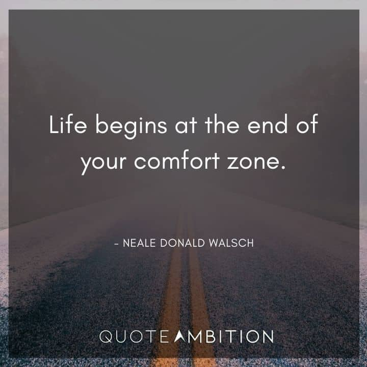 Comfort Zone Quotes - Life begins at the end of your comfort zone.