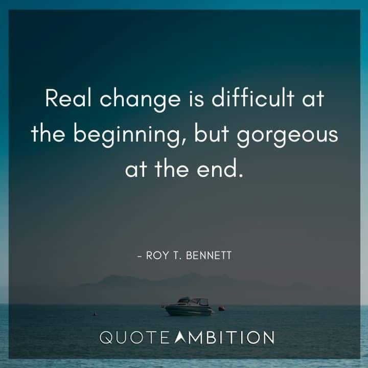 Comfort Zone Quotes - Real change is difficult at the beginning, but gorgeous at the end.