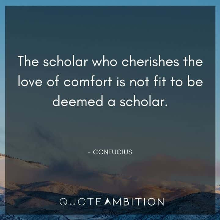 Comfort Zone Quotes - The scholar who cherishes the love of comfort is not fit to be deemed a scholar.