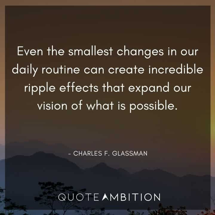Comfort Zone Quotes - Even the smallest changes in our daily routine can create incredible ripple effects that expand our vision of what is possible.