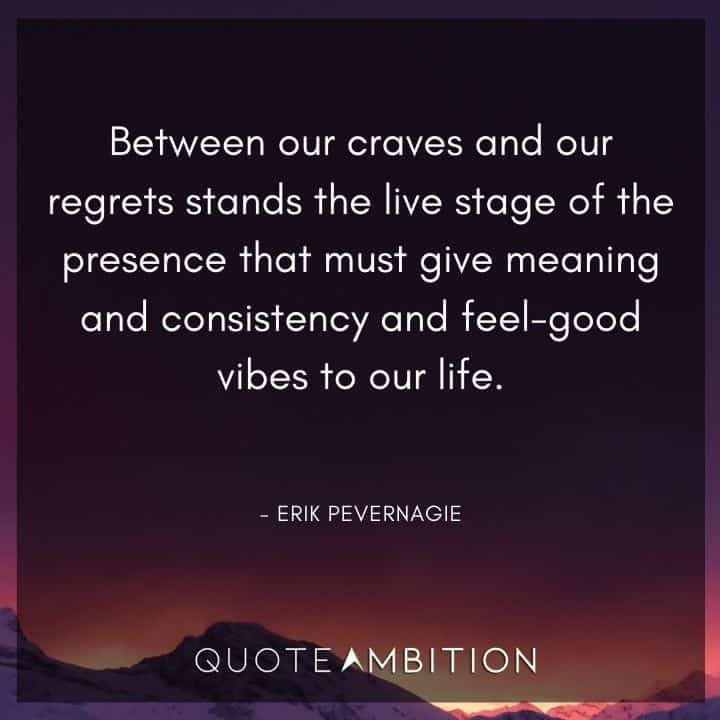 Consistency Quotes - Between our craves and our regrets stands the live stage of the presence that must give meaning and consistency and feel-good vibes to our life.