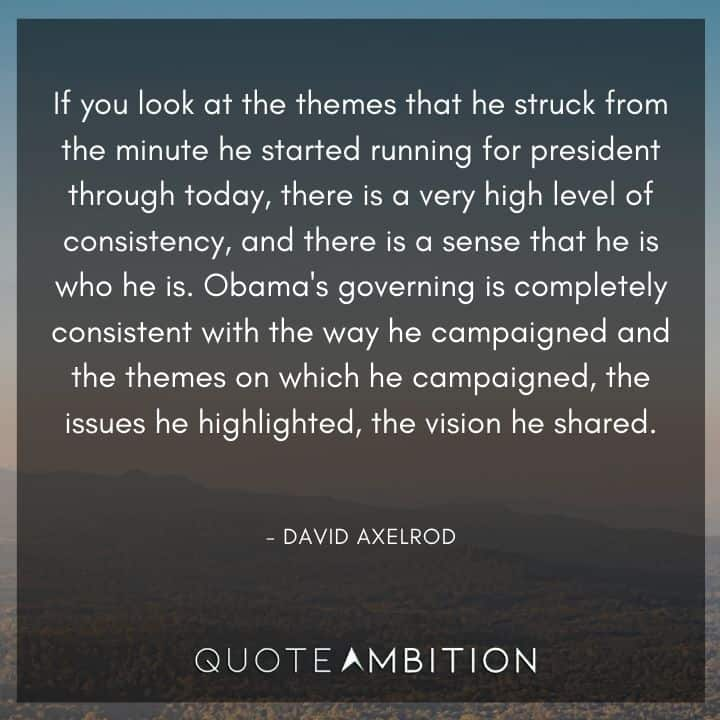 Consistency Quotes - If you look at the themes that he struck from the minute he started running for president through today, there is a very high level of consistency.
