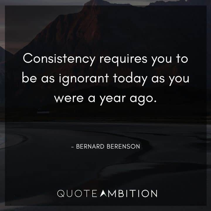 Consistency Quotes - Consistency requires you to be as ignorant today as you were a year ago.