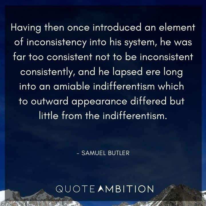 Consistency Quotes - Having then once introduced an element of inconsistency into his system, he was far too consistent not to be inconsistent consistently, and he lapsed ere long into an amiable indifferentism which to outward appearance differed but little from the indifferentism.