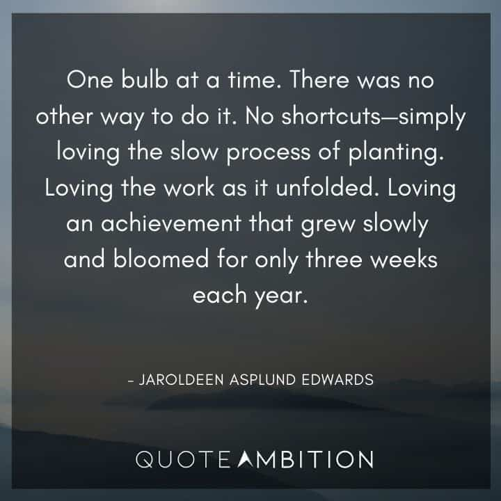 Consistency Quotes - One bulb at a time. There was no other way to do it. No shortcuts - simply loving the slow process of planting.