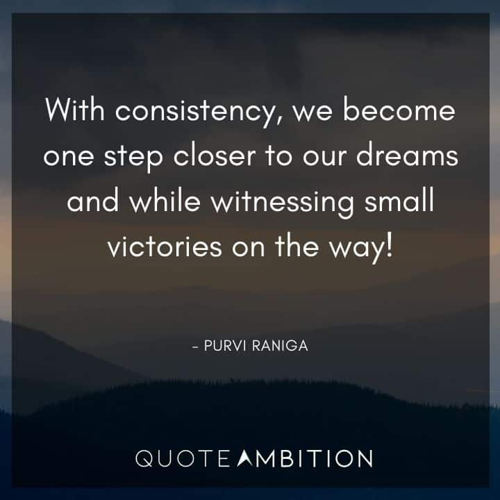 Consistency Quotes - With consistency, we become one step closer to our dreams and while witnessing small victories on the way!