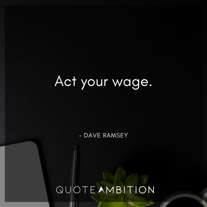 Dave Ramsey Quotes - Act your wage.