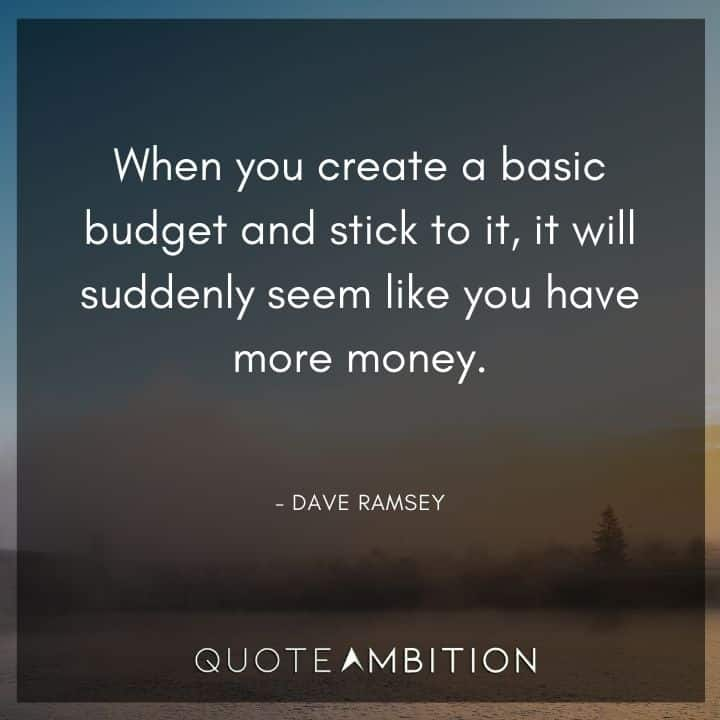 Dave Ramsey Quotes - When you create a basic budget and stick to it, it will suddenly seem like you have more money.