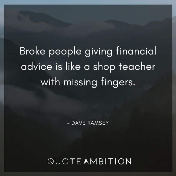 Dave Ramsey Quotes - Broke people giving financial advice is like a shop teacher with missing fingers.