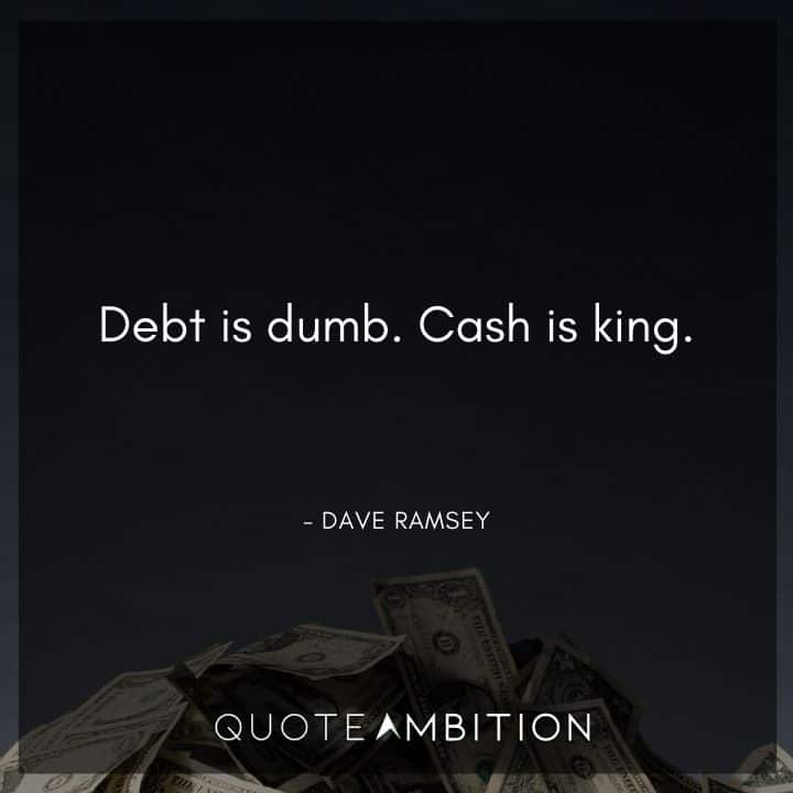 Dave Ramsey Quotes - Debt is dumb. Cash is king.