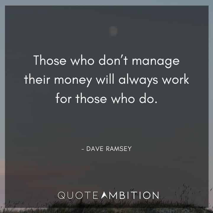 Dave Ramsey Quotes - Those who don't manage their money will always work for those who do.
