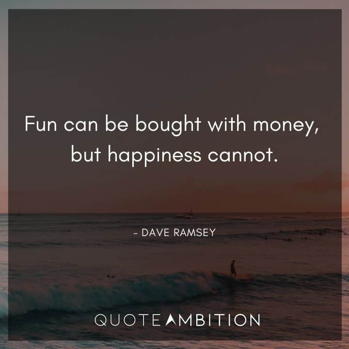 Dave Ramsey Quotes - Fun can be bought with money, but happiness cannot.