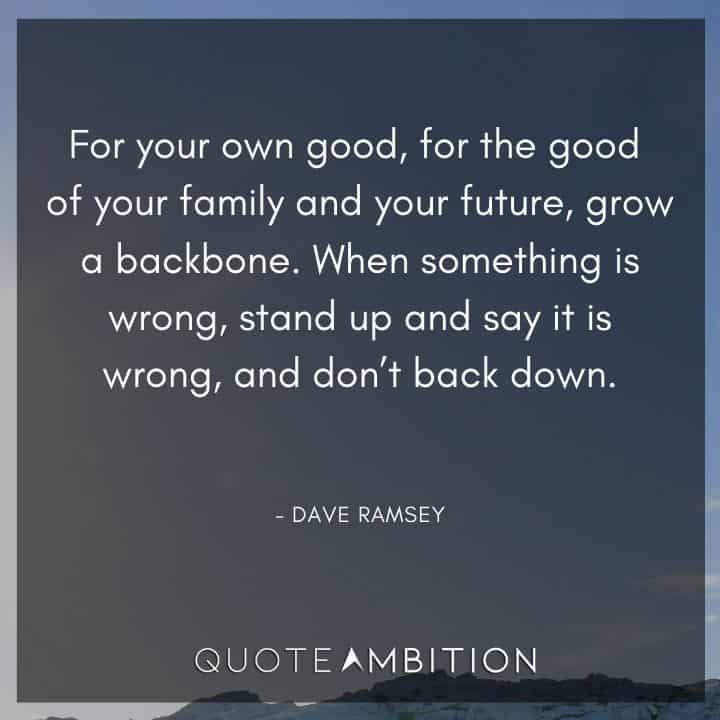 Dave Ramsey Quotes - For your own good, for the good of your family and your future, grow a backbone.