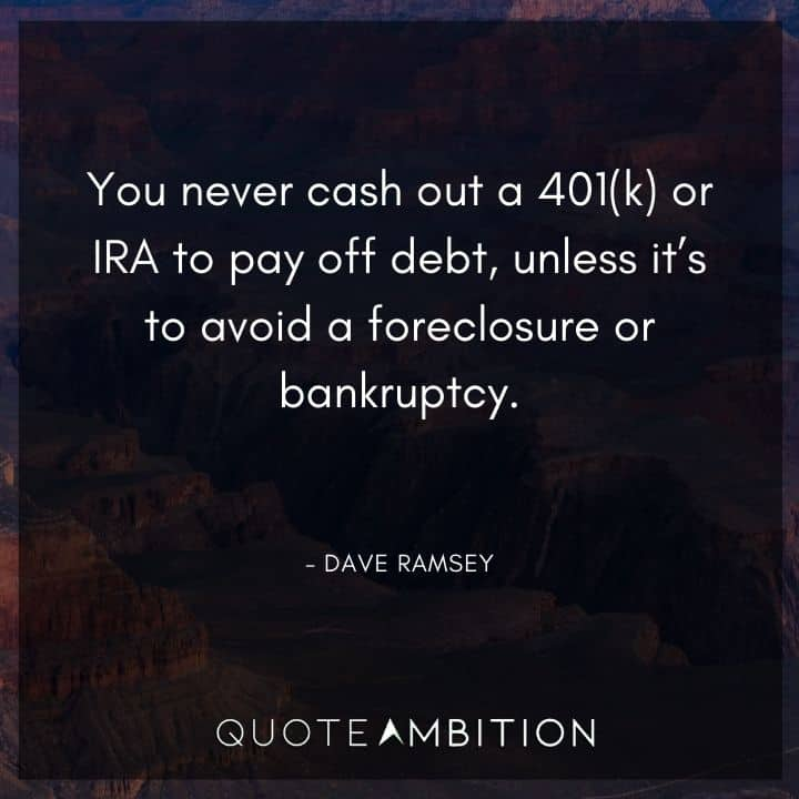 Dave Ramsey Quotes - You never cash out a 401(k) or IRA to pay off debt, unless it's to avoid a foreclosure or bankruptcy.