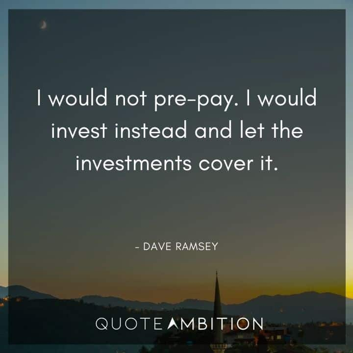 Dave Ramsey Quotes - I would not pre-pay. I would invest instead and let the investments cover it.