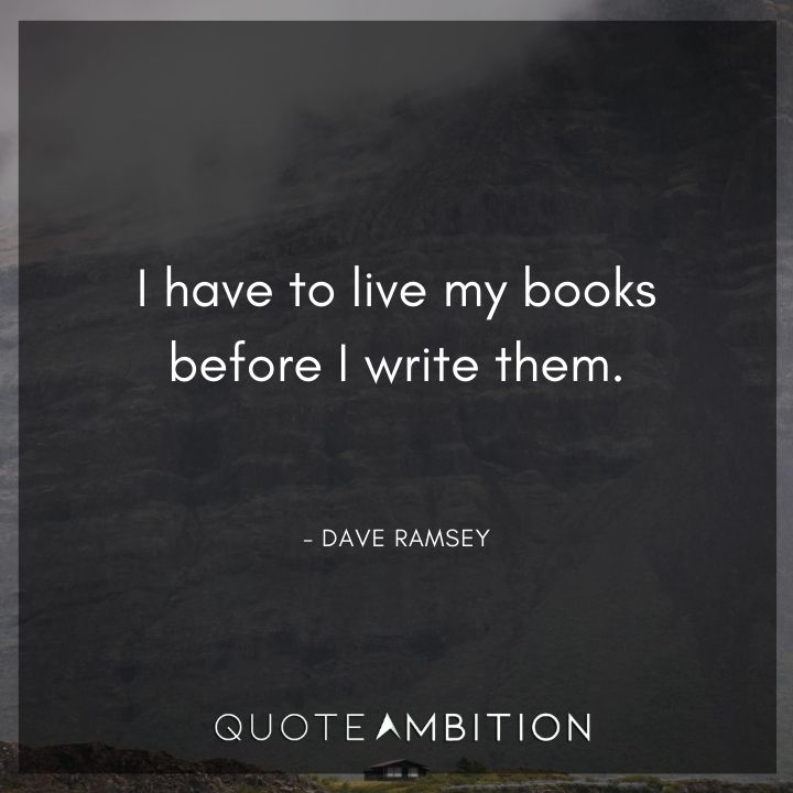 Dave Ramsey Quotes - I have to live my books before I write them.