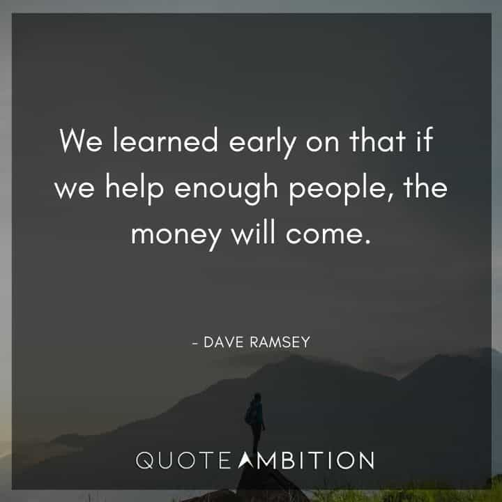 Dave Ramsey Quotes - We learned early on that if we help enough people, the money will come.