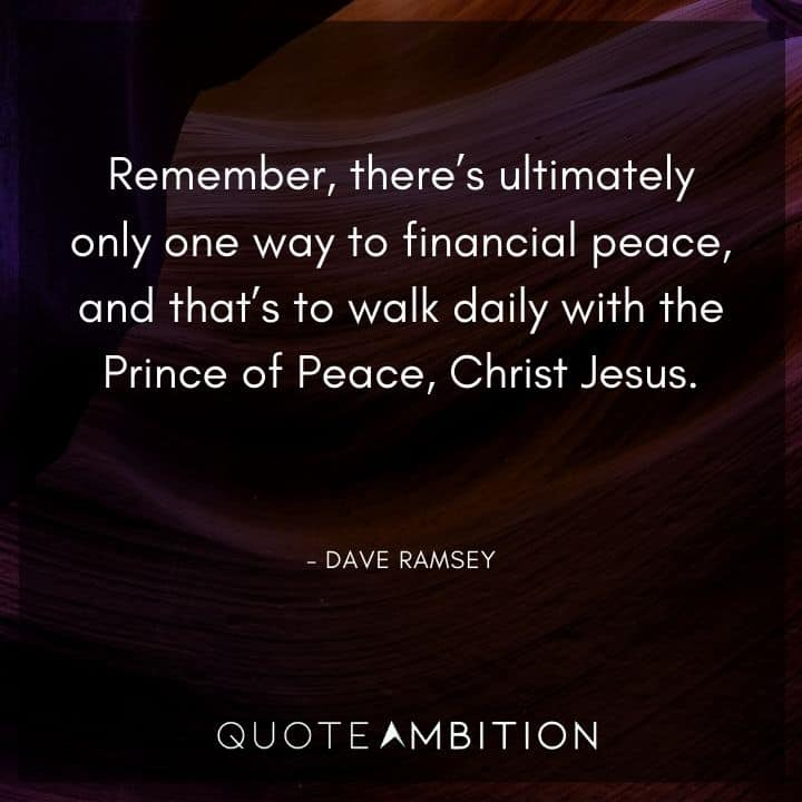 Dave Ramsey Quotes - Remember, there's ultimately only one way to financial peace, and that's to walk daily with the Prince of Peace, Christ Jesus.