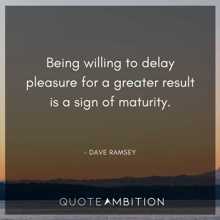 Dave Ramsey Quotes - Being willing to delay pleasure for a greater result is a sign of maturity.